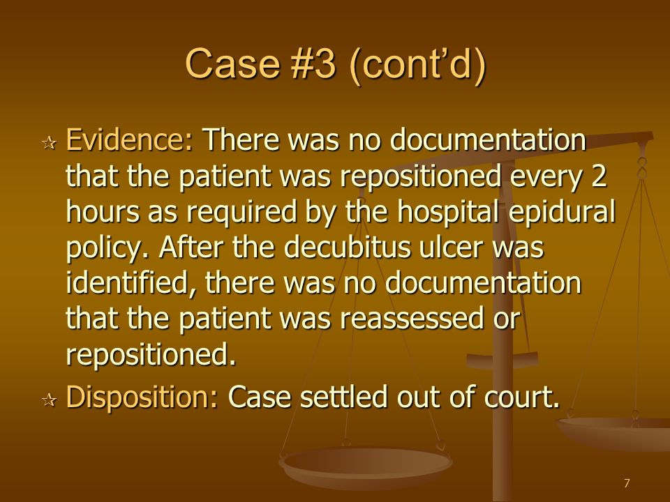 7 Case #3 (cont'd)  Evidence: There was no documentation that the patient was repositioned every 2 hours as required by the hospital epidural policy.