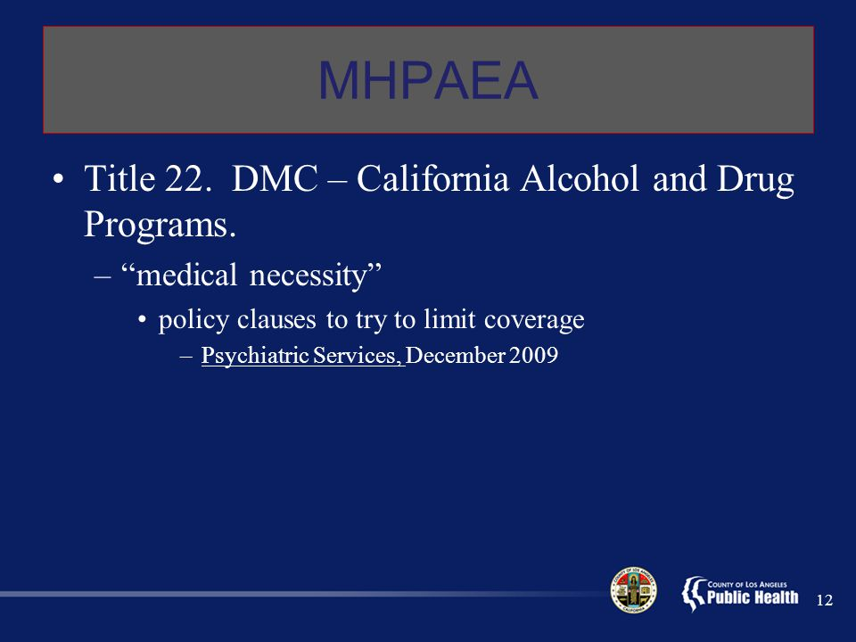 """MHPAEA Title 22. DMC – California Alcohol and Drug Programs. –""""medical necessity"""" policy clauses to try to limit coverage –Psychiatric Services, Decem"""