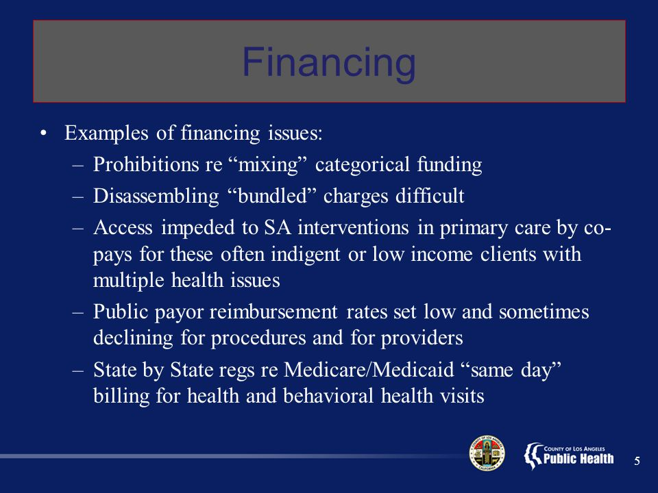 Financing Examples of financing issues: –Prohibitions re mixing categorical funding –Disassembling bundled charges difficult –Access impeded to SA interventions in primary care by co- pays for these often indigent or low income clients with multiple health issues –Public payor reimbursement rates set low and sometimes declining for procedures and for providers –State by State regs re Medicare/Medicaid same day billing for health and behavioral health visits 5