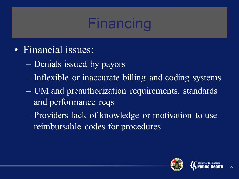 Financing Financial issues: –Denials issued by payors –Inflexible or inaccurate billing and coding systems –UM and preauthorization requirements, standards and performance reqs –Providers lack of knowledge or motivation to use reimbursable codes for procedures 6 Financing