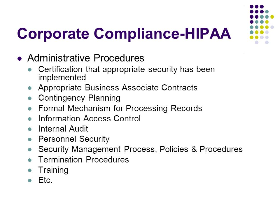 Corporate Compliance-HIPAA Administrative Procedures Certification that appropriate security has been implemented Appropriate Business Associate Contracts Contingency Planning Formal Mechanism for Processing Records Information Access Control Internal Audit Personnel Security Security Management Process, Policies & Procedures Termination Procedures Training Etc.