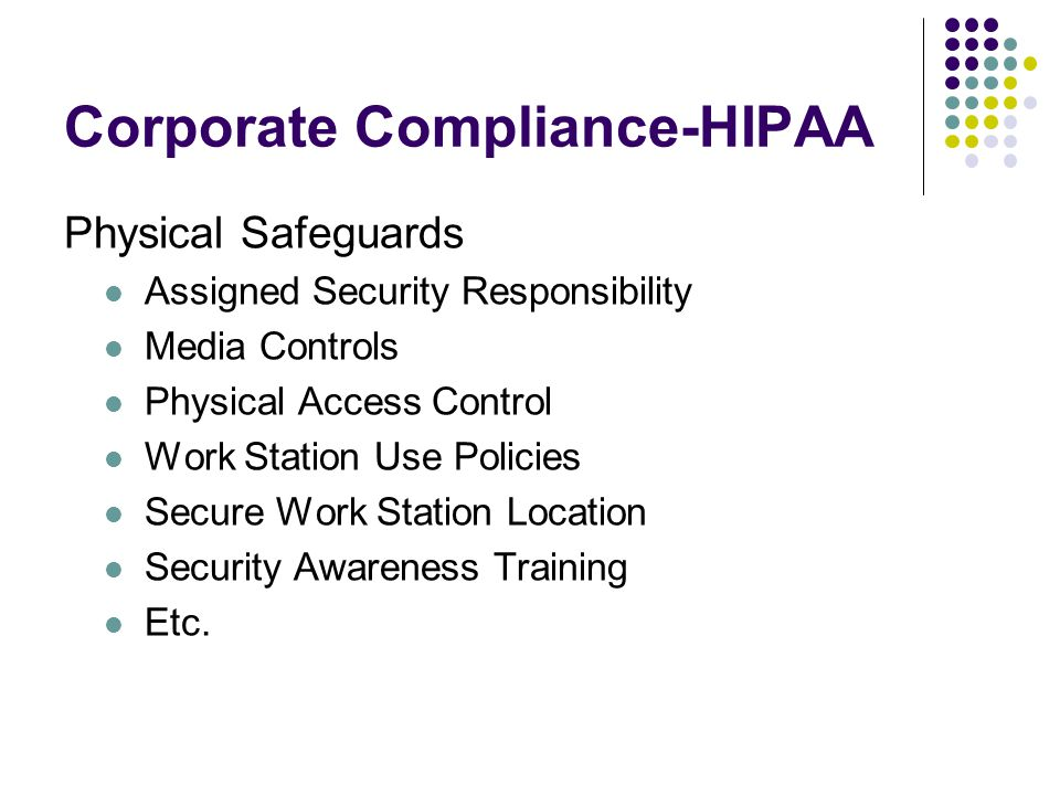 Corporate Compliance-HIPAA Physical Safeguards Assigned Security Responsibility Media Controls Physical Access Control Work Station Use Policies Secure Work Station Location Security Awareness Training Etc.