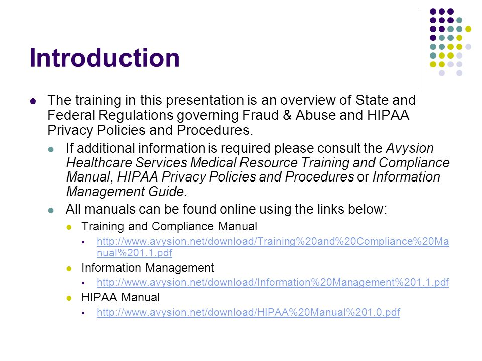Introduction The training in this presentation is an overview of State and Federal Regulations governing Fraud & Abuse and HIPAA Privacy Policies and Procedures.