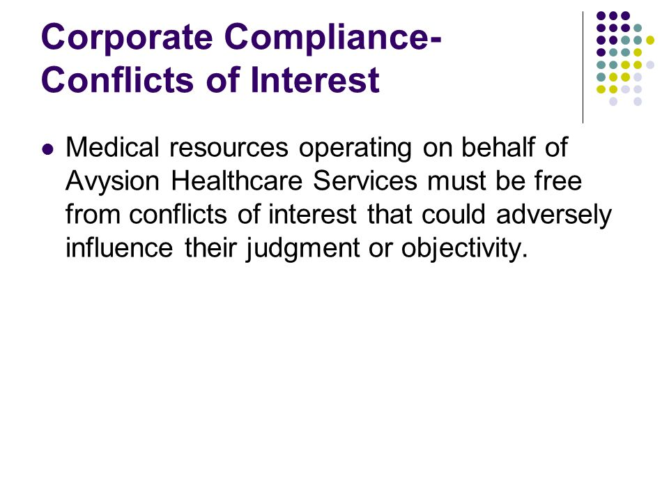 Corporate Compliance- Conflicts of Interest Medical resources operating on behalf of Avysion Healthcare Services must be free from conflicts of interest that could adversely influence their judgment or objectivity.