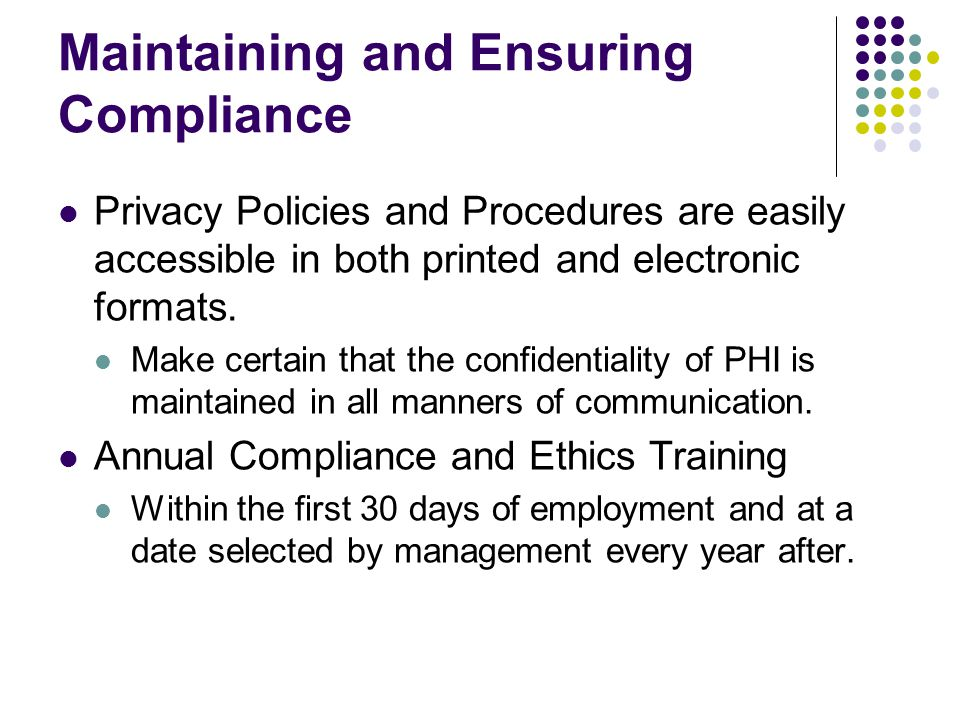 Maintaining and Ensuring Compliance Privacy Policies and Procedures are easily accessible in both printed and electronic formats.