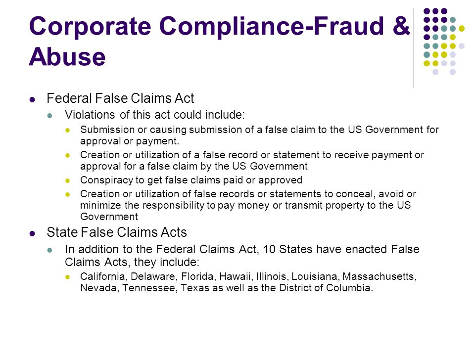 Corporate Compliance-Fraud & Abuse Federal False Claims Act Violations of this act could include: Submission or causing submission of a false claim to the US Government for approval or payment.