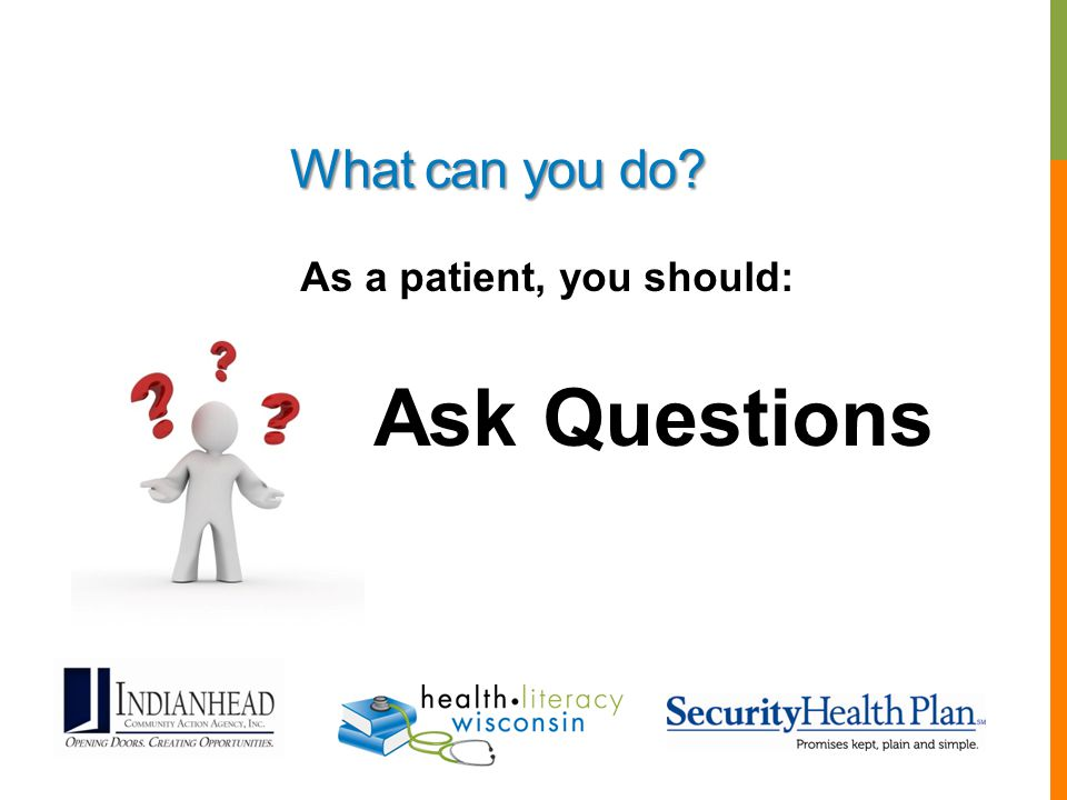 What can you do? As a patient, you should: Ask Questions