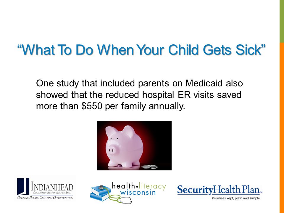 """What To Do When Your Child Gets Sick"" One study that included parents on Medicaid also showed that the reduced hospital ER visits saved more than $55"