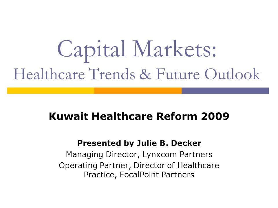 Capital Markets: Healthcare Trends & Future Outlook Kuwait Healthcare Reform 2009 Presented by Julie B. Decker Managing Director, Lynxcom Partners Ope