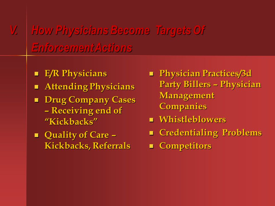 E/R Physicians E/R Physicians Attending Physicians Attending Physicians Drug Company Cases – Receiving end of Kickbacks Drug Company Cases – Receiving end of Kickbacks Quality of Care – Kickbacks, Referrals Quality of Care – Kickbacks, Referrals Physician Practices/3d Party Billers – Physician Management Companies Physician Practices/3d Party Billers – Physician Management Companies Whistleblowers Whistleblowers Credentialing Problems Credentialing Problems Competitors Competitors V.
