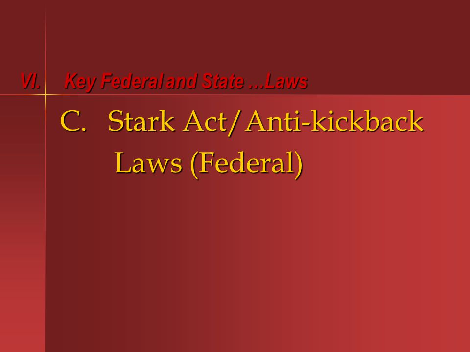 C. Stark Act/Anti-kickback Laws (Federal) Laws (Federal) VI. Key Federal and State …Laws