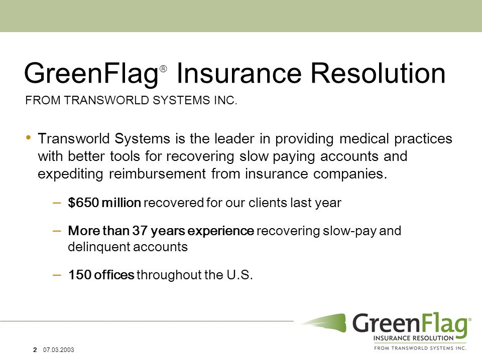2 07.03.2003 GreenFlag  Insurance Resolution Transworld Systems is the leader in providing medical practices with better tools for recovering slow paying accounts and expediting reimbursement from insurance companies.