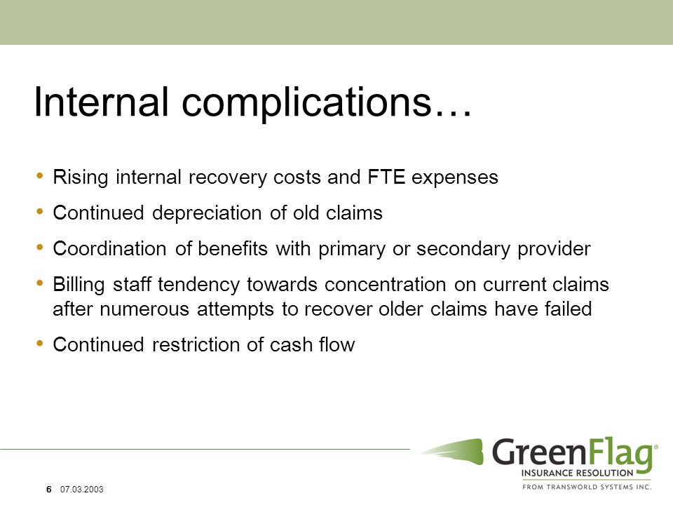 6 07.03.2003 Internal complications… Rising internal recovery costs and FTE expenses Continued depreciation of old claims Coordination of benefits with primary or secondary provider Billing staff tendency towards concentration on current claims after numerous attempts to recover older claims have failed Continued restriction of cash flow