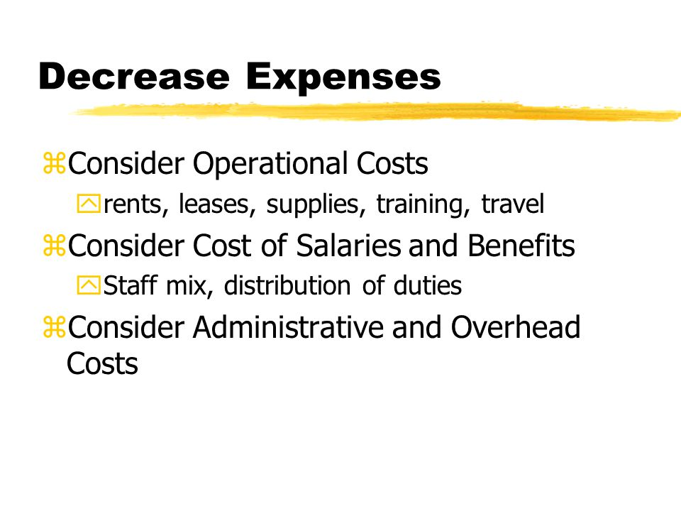 Decrease Expenses zConsider Operational Costs yrents, leases, supplies, training, travel zConsider Cost of Salaries and Benefits yStaff mix, distribution of duties zConsider Administrative and Overhead Costs