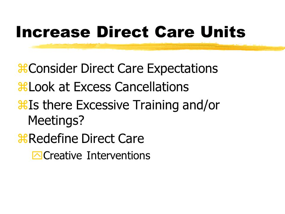 Increase Direct Care Units zConsider Direct Care Expectations zLook at Excess Cancellations zIs there Excessive Training and/or Meetings.