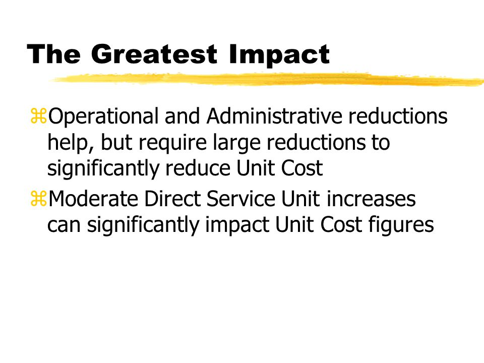The Greatest Impact zOperational and Administrative reductions help, but require large reductions to significantly reduce Unit Cost zModerate Direct Service Unit increases can significantly impact Unit Cost figures