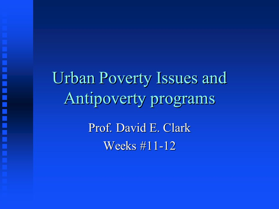 Urban Poverty Issues and Antipoverty programs Prof. David E. Clark Weeks #11-12