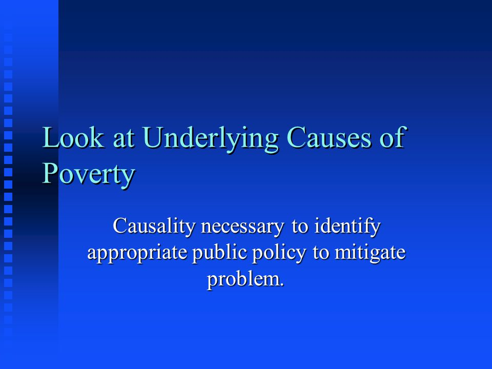 Look at Underlying Causes of Poverty Causality necessary to identify appropriate public policy to mitigate problem.