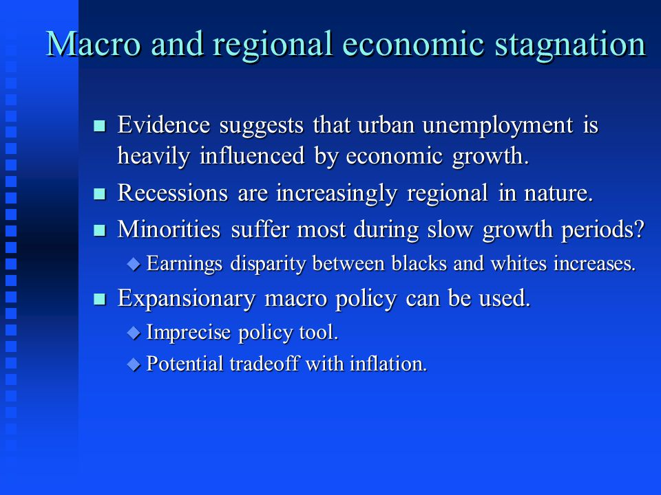 Macro and regional economic stagnation n Evidence suggests that urban unemployment is heavily influenced by economic growth. n Recessions are increasi