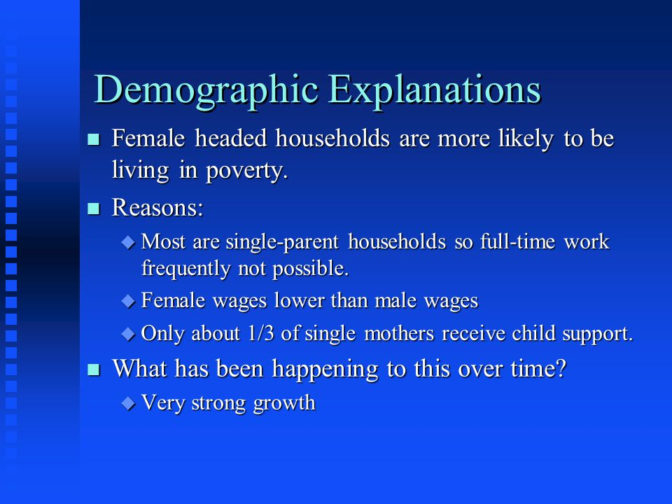 Demographic Explanations n Female headed households are more likely to be living in poverty. n Reasons: u Most are single-parent households so full-ti