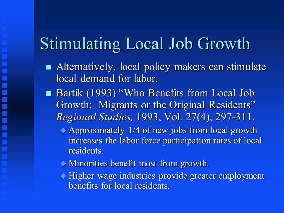 "Stimulating Local Job Growth n Alternatively, local policy makers can stimulate local demand for labor. n Bartik (1993) ""Who Benefits from Local Job G"
