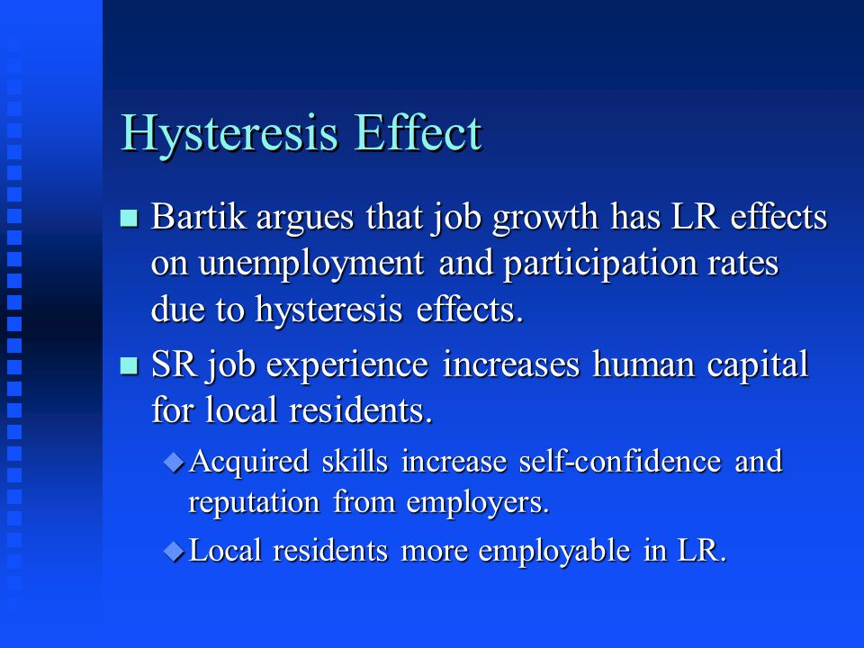Hysteresis Effect n Bartik argues that job growth has LR effects on unemployment and participation rates due to hysteresis effects. n SR job experienc