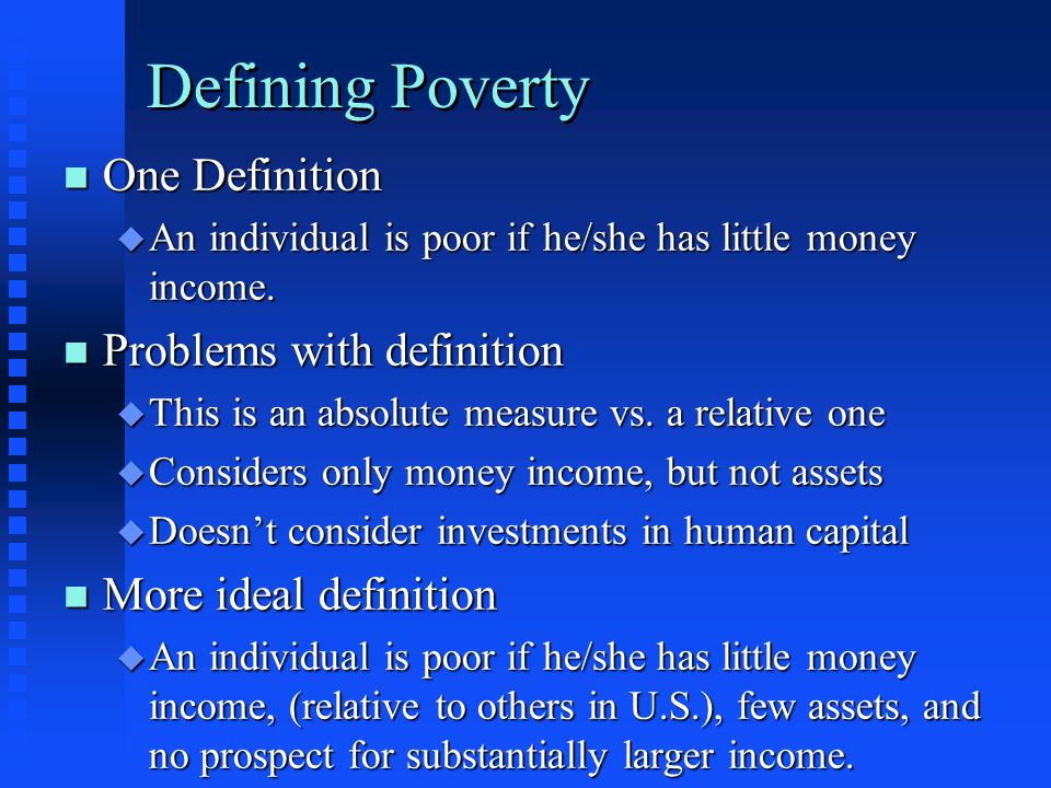 Defining Poverty n One Definition u An individual is poor if he/she has little money income. n Problems with definition u This is an absolute measure