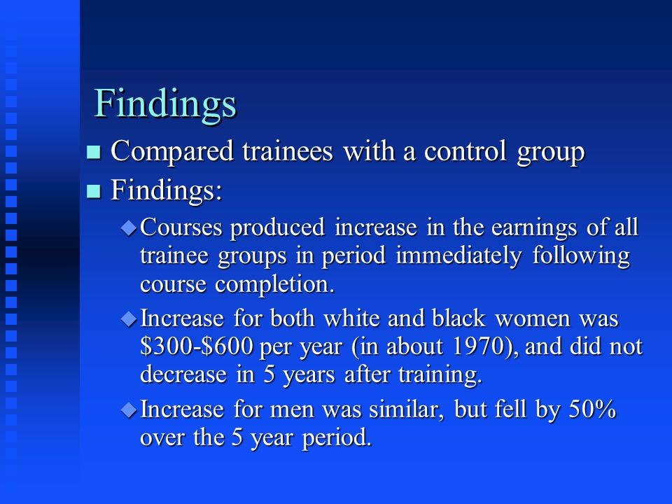 Findings n Compared trainees with a control group n Findings: u Courses produced increase in the earnings of all trainee groups in period immediately