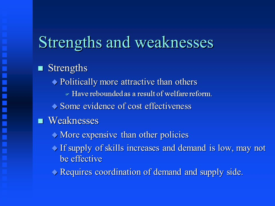 Strengths and weaknesses n Strengths u Politically more attractive than others F Have rebounded as a result of welfare reform. u Some evidence of cost