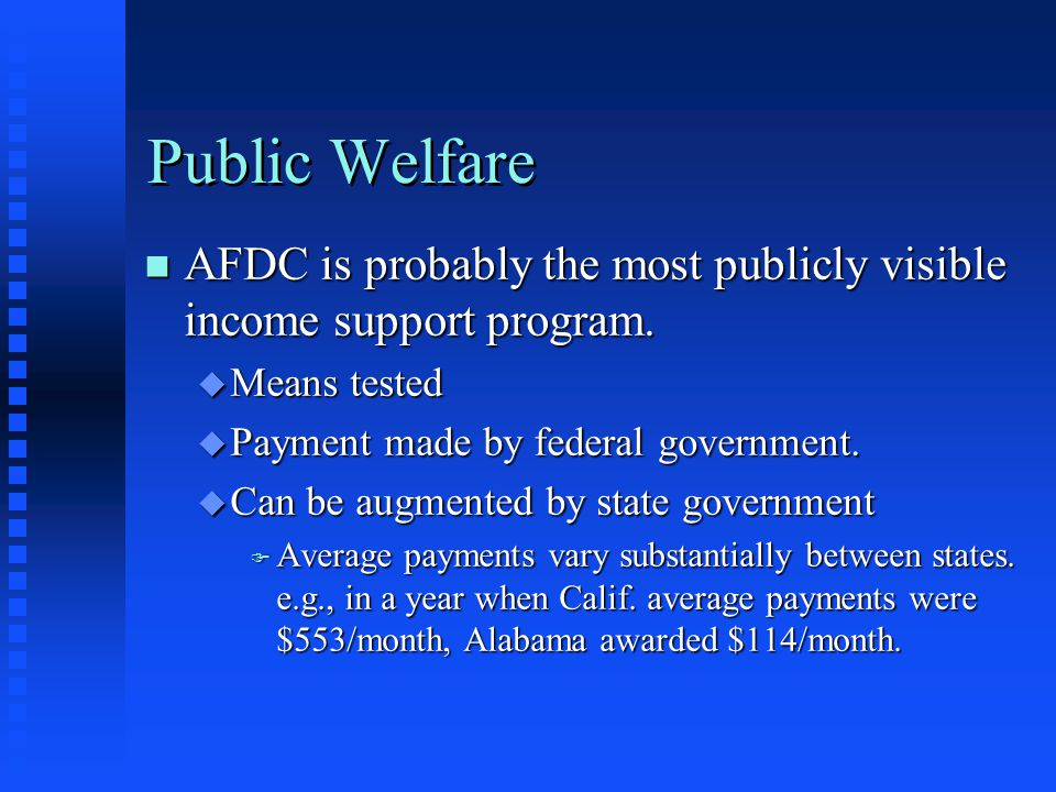 Public Welfare n AFDC is probably the most publicly visible income support program. u Means tested u Payment made by federal government. u Can be augm