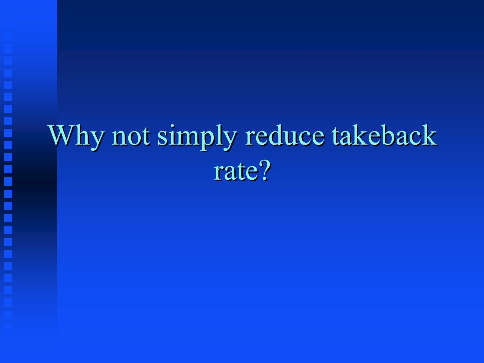 Why not simply reduce takeback rate?