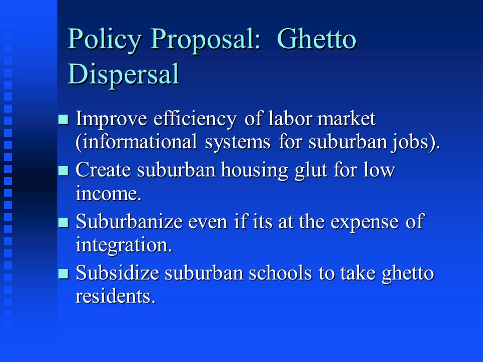 Policy Proposal: Ghetto Dispersal n Improve efficiency of labor market (informational systems for suburban jobs). n Create suburban housing glut for l