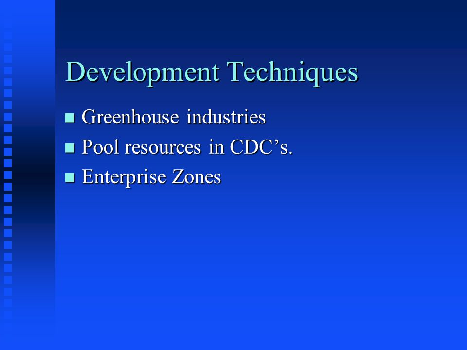 Development Techniques n Greenhouse industries n Pool resources in CDC's. n Enterprise Zones
