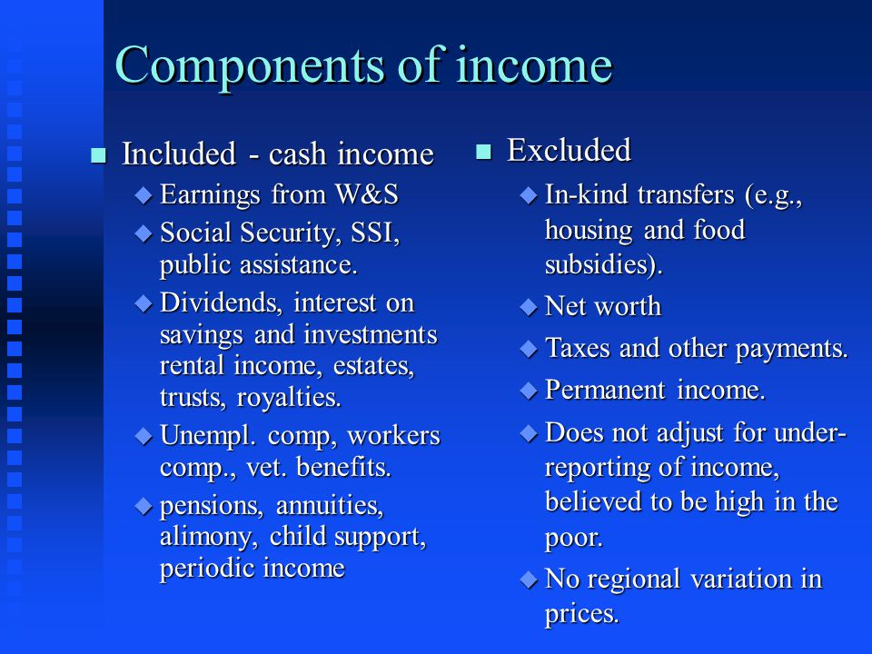 Components of income n Included - cash income u Earnings from W&S u Social Security, SSI, public assistance. u Dividends, interest on savings and inve