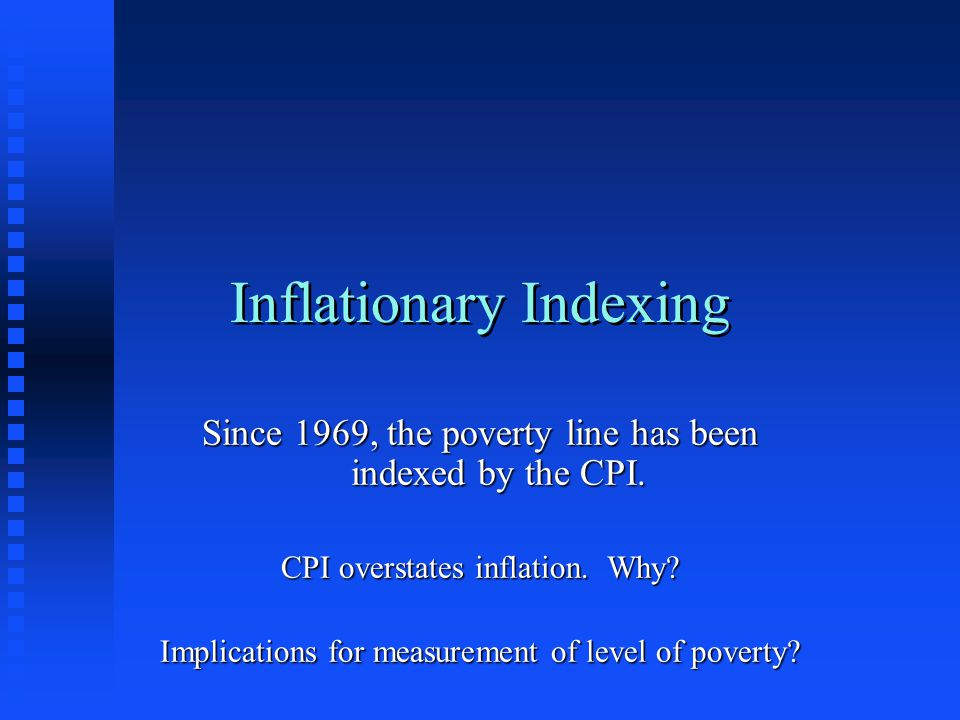 Inflationary Indexing Since 1969, the poverty line has been indexed by the CPI. CPI overstates inflation. Why? Implications for measurement of level o