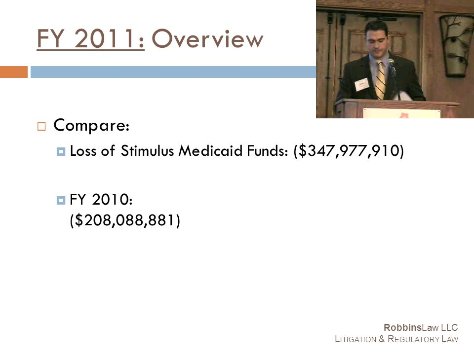 FY 2011: Overview  Compare:  Loss of Stimulus Medicaid Funds: ($347,977,910)  FY 2010: ($208,088,881) RobbinsLaw LLC L ITIGATION & R EGULATORY L AW
