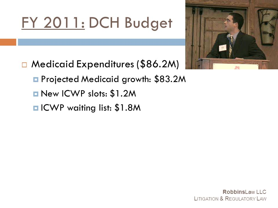FY 2011: DCH Budget  Medicaid Expenditures ($86.2M)  Projected Medicaid growth: $83.2M  New ICWP slots: $1.2M  ICWP waiting list: $1.8M RobbinsLaw LLC L ITIGATION & R EGULATORY L AW