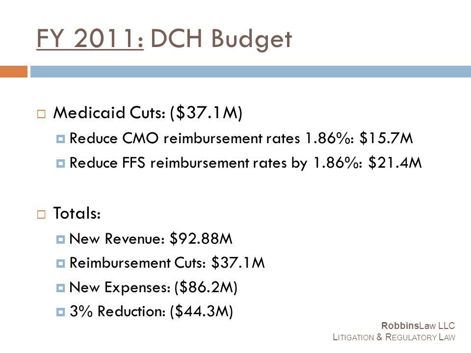 FY 2011: DCH Budget  Medicaid Cuts: ($37.1M)  Reduce CMO reimbursement rates 1.86%: $15.7M  Reduce FFS reimbursement rates by 1.86%: $21.4M  Totals:  New Revenue: $92.88M  Reimbursement Cuts: $37.1M  New Expenses: ($86.2M)  3% Reduction: ($44.3M) RobbinsLaw LLC L ITIGATION & R EGULATORY L AW
