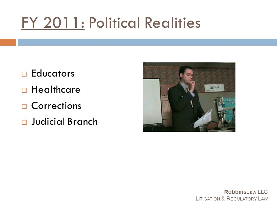 FY 2011: Political Realities  Educators  Healthcare  Corrections  Judicial Branch RobbinsLaw LLC L ITIGATION & R EGULATORY L AW