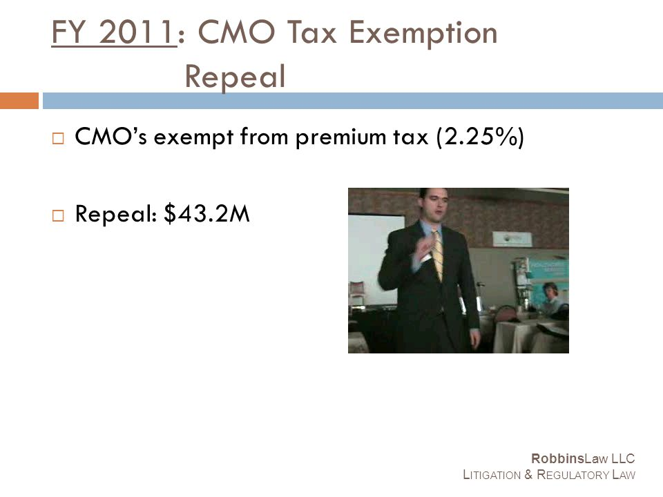 FY 2011: CMO Tax Exemption Repeal  CMO's exempt from premium tax (2.25%)  Repeal: $43.2M RobbinsLaw LLC L ITIGATION & R EGULATORY L AW