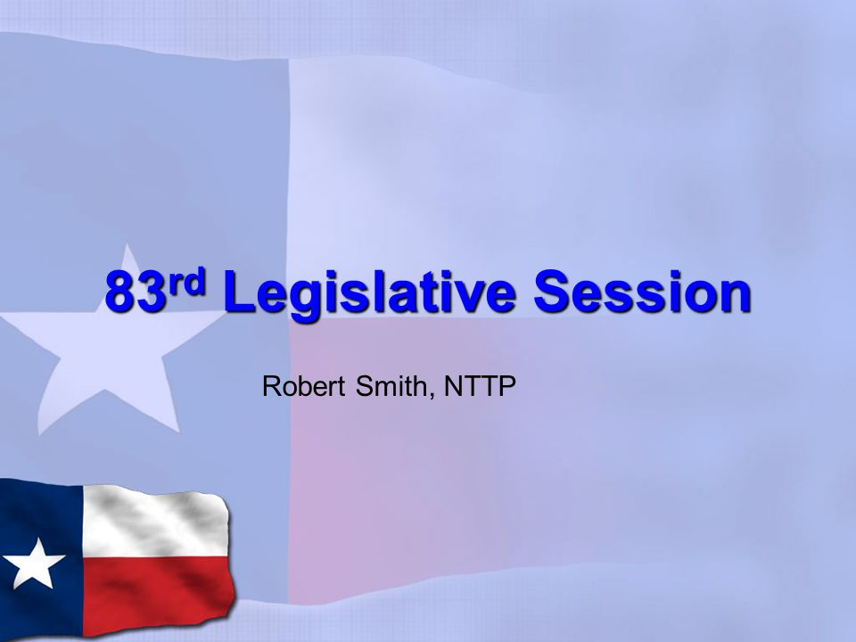 83 rd Legislative Session Robert Smith, NTTP