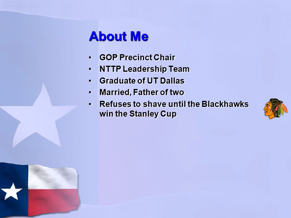 About Me GOP Precinct ChairGOP Precinct Chair NTTP Leadership TeamNTTP Leadership Team Graduate of UT DallasGraduate of UT Dallas Married, Father of twoMarried, Father of two Refuses to shave until the Blackhawks win the Stanley CupRefuses to shave until the Blackhawks win the Stanley Cup