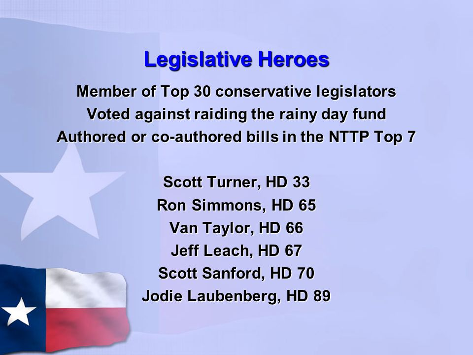 Legislative Heroes Member of Top 30 conservative legislators Voted against raiding the rainy day fund Authored or co-authored bills in the NTTP Top 7 Scott Turner, HD 33 Ron Simmons, HD 65 Van Taylor, HD 66 Jeff Leach, HD 67 Scott Sanford, HD 70 Jodie Laubenberg, HD 89