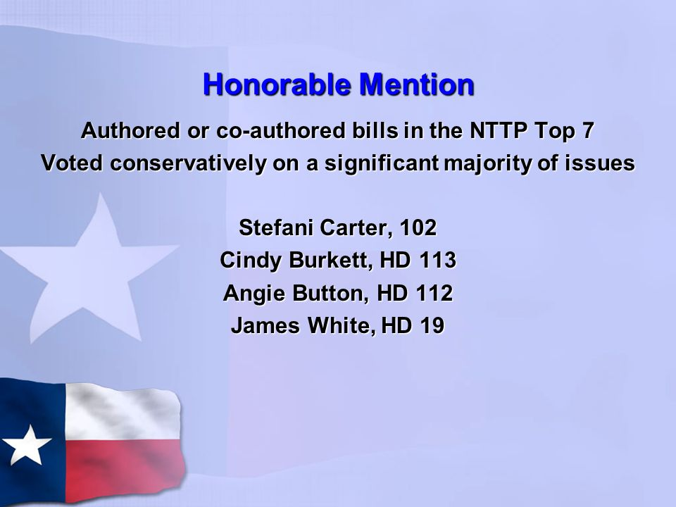 Honorable Mention Authored or co-authored bills in the NTTP Top 7 Voted conservatively on a significant majority of issues Stefani Carter, 102 Cindy Burkett, HD 113 Angie Button, HD 112 James White, HD 19
