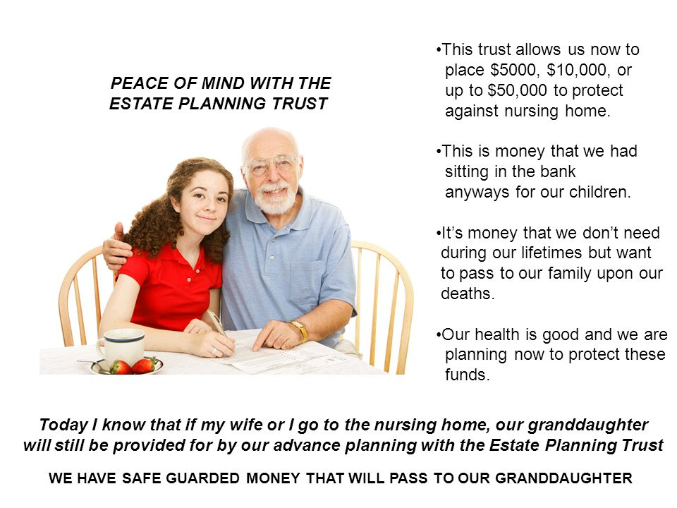 Today I know that if my wife or I go to the nursing home, our granddaughter will still be provided for by our advance planning with the Estate Planning Trust PEACE OF MIND WITH THE ESTATE PLANNING TRUST WE HAVE SAFE GUARDED MONEY THAT WILL PASS TO OUR GRANDDAUGHTER This trust allows us now to place $5000, $10,000, or up to $50,000 to protect against nursing home.