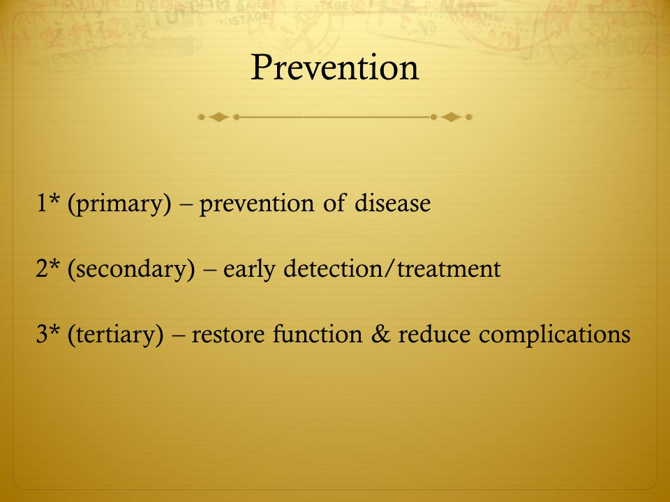 Prevention 1* (primary) – prevention of disease 2* (secondary) – early detection/treatment 3* (tertiary) – restore function & reduce complications