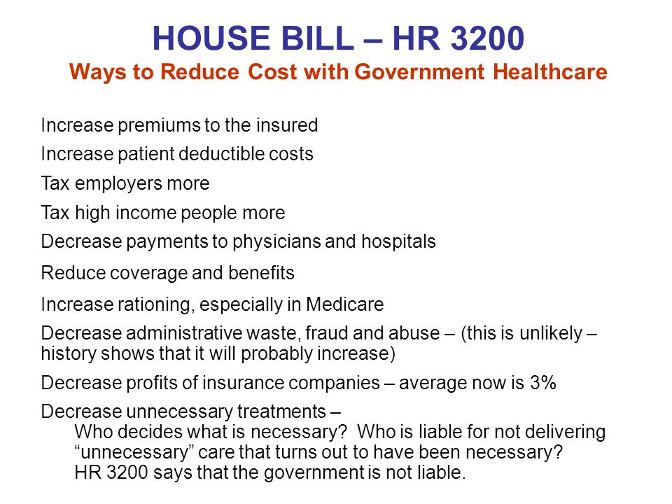 HOUSE BILL – HR 3200 Ways to Reduce Cost with Government Healthcare Increase premiums to the insured Increase patient deductible costs Tax employers more Tax high income people more Decrease payments to physicians and hospitals Reduce coverage and benefits Increase rationing, especially in Medicare Decrease administrative waste, fraud and abuse – (this is unlikely – history shows that it will probably increase) Decrease profits of insurance companies – average now is 3% Decrease unnecessary treatments – Who decides what is necessary.