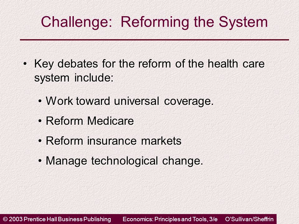 © 2003 Prentice Hall Business PublishingEconomics: Principles and Tools, 3/e O'Sullivan/Sheffrin Challenge: Reforming the System Key debates for the reform of the health care system include:Key debates for the reform of the health care system include: Work toward universal coverage.Work toward universal coverage.