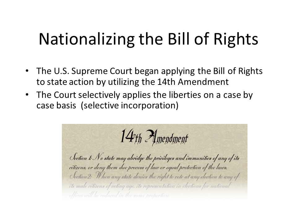 Nationalizing the Bill of Rights The U.S. Supreme Court began applying the Bill of Rights to state action by utilizing the 14th Amendment The Court se