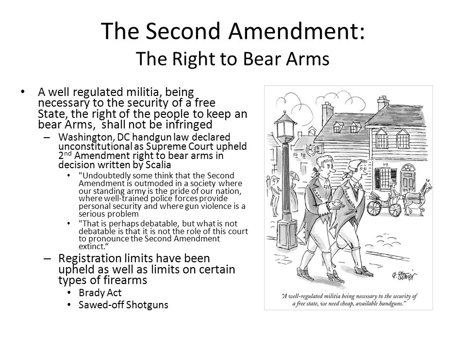 The Second Amendment: The Right to Bear Arms A well regulated militia, being necessary to the security of a free State, the right of the people to kee